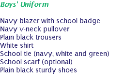 Boys' Uniform Navy blazer with school badge Navy v-neck pullover Plain black trousers White shirt School tie (navy, white and green) School scarf (optional) Plain black sturdy shoes