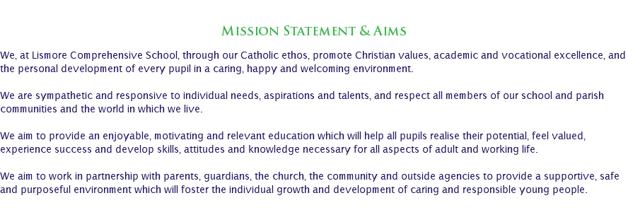 Mission Statement & Aims We, at Lismore Comprehensive School, through our Catholic ethos, promote Christian values, academic and vocational excellence, and the personal development of every pupil in a caring, happy and welcoming environment. We are sympathetic and responsive to individual needs, aspirations and talents, and respect all members of our school and parish communities and the world in which we live. We aim to provide an enjoyable, motivating and relevant education which will help all pupils realise their potential, feel valued, experience success and develop skills, attitudes and knowledge necessary for all aspects of adult and working life. We aim to work in partnership with parents, guardians, the church, the community and outside agencies to provide a supportive, safe and purposeful environment which will foster the individual growth and development of caring and responsible young people.